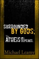 Surrounded by Gods, the Atheist Speaks. ebook by Michael Leamy