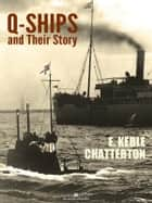 Q-Ships and Their Story ebook by E. Keble Chatterton