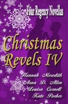 Christmas Revels IV: Four Regency Novellas ebook by Hannah Meredith, Anna D. Allen, Louisa Cornell,...