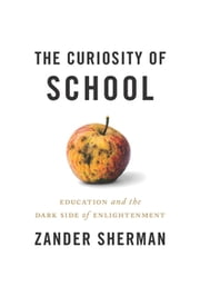 The Curiosity of School - Education And The Dark Side Of Enlightenment ebook by Zander Sherman