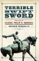 Terrible Swift Sword - The Life of General Philip H. Sheridan ebook by Joseph Wheelan