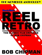 Moviebob's Reel Retro: The Classic Film Criticism of Bob Chipman ebook by Bob Chipman