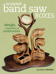 Sculpted Band Saw Boxes - Design, Inspiration & Construction ebook by Lois Ventura