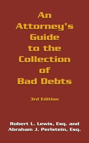 An Attorney's Guide to the Collection of Bad Debts: 3rd Edition ebook by Robert L. Lewis & Abraham Perlstein