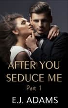 After You Seduce Me Part 1 ebook by E.J. Adams