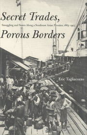 Secret Trades, Porous Borders - Smuggling and States Along a Southeast Asian Frontier, 1865-1915 ebook by Professor Eric Tagliacozzo