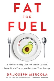 Fat for Fuel - A Revolutionary Diet to Combat Cancer, Boost Brain Power, and Increase Your Energy ebook by Dr. Joseph Mercola