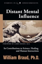 Distant Mental Influence: Its Contributions to Science, Healing, and Human Interactions ebook by William Braud