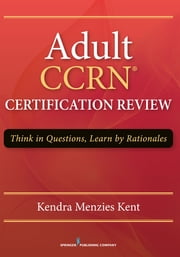 Adult CCRN Certification Review - Think in Questions, Learn by Rationale ebook by Kendra Menzies Kent, MS, RN-BC,...