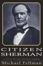 Citizen Sherman - A Life of William Tecumseh Sherman ebook by Michael Fellman