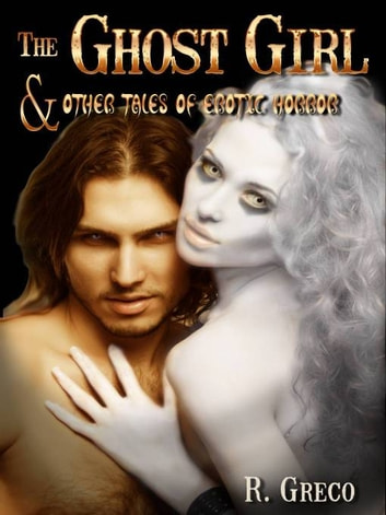 THE GHOST GIRL - AND OTHER TALES OF EROTIC HORROR ebook by R. GRECO