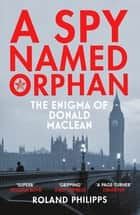 A Spy Named Orphan - The Enigma of Donald Maclean ebook by Roland Philipps