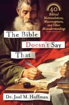 The Bible Doesn't Say That - 40 Biblical Mistranslations, Misconceptions, and Other Misunderstandings ebook by Dr. Joel M. Hoffman
