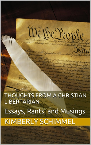 Thoughts from a Christian Libertarian: Essays, Rants, and Musings ebook by Kimberly Schimmel