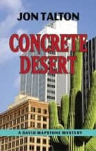 Concrete Desert - A David Mapstone Mystery ebook by Jon Talton