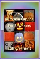 Pumpkin Carving For Beginners ebook by Kathy Barnett
