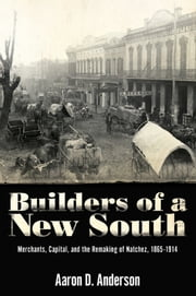 Builders of a New South - Merchants, Capital, and the Remaking of Natchez, 1865–1914 ebook by Aaron D. Anderson
