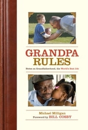 Grandpa Rules - Notes on the World's Greatest Job ebook by Michael Milligan,Bill Cosby,Renee Reeser Zelnick