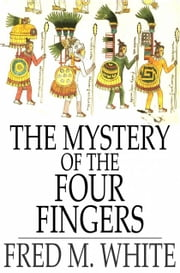 The Mystery of the Four Fingers ebook by Fred M. White