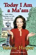 Today I Am a Ma'am - and Other Musings On Life, Beauty, and Growing Older ebook by Valerie Harper, Catherine Whitney