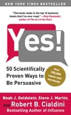 Yes! - 50 Scientifically Proven Ways to Be Persuasive ebook by Noah J. Goldstein, Ph.D., Robert Cialdini,...