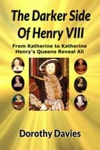 The Darker Side Of Henry VIII: By His Queens ebook by Dorothy Davies