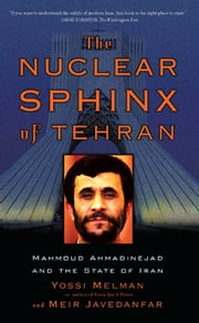 The Nuclear Sphinx of Tehran - Mahmoud Ahmadinejad and the State of Iran ebook by Yossi Melman,Meir Javedanfar