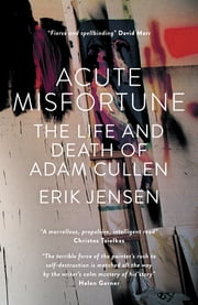Acute Misfortune - The Life and Death of Adam Cullen ebook by Erik Jensen