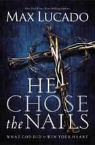 He Chose the Nails ebook by Max Lucado