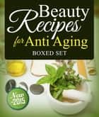 Beauty Recipes for Anti Aging (Boxed Set) ebook by Speedy Publishing