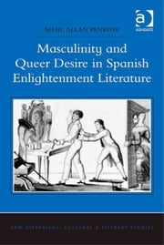 Masculinity and Queer Desire in Spanish Enlightenment Literature ebook by Dr Mehl Allan Penrose,Dr Anne J Cruz