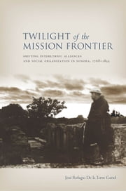Twilight of the Mission Frontier - Shifting Interethnic Alliances and Social Organization in Sonora, 1768-1855 ebook by Jose De la Torre Curiel