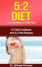 5:2 Diet: The Ultimate 5:2 Diet Plan: 5:2 Diet Cookbook And 5:2 Diet Recipes ebook by Dr. Michael Ericsson