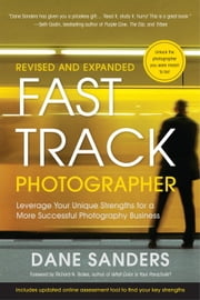 Fast Track Photographer, Revised and Expanded Edition - Leverage Your Unique Strengths for a More Successful Photography Business ebook by Dane Sanders,Richard N. Bolles