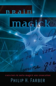 Brain Magick: Exercises in Meta-Magick and Invocation - Exercises in Meta-Magick and Invocation ebook by Philip H.  Farber