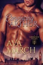 Convincing Arthur (London Legal Book 1) ebook by Ava March