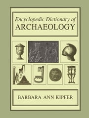 Encyclopedic Dictionary of Archaeology ebook by Barbara Ann Kipfer