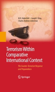 Terrorism Within Comparative International Context - The Counter-Terrorism Response and Preparedness ebook by M.R. Haberfeld,Joseph F. King,Charles A. Lieberman