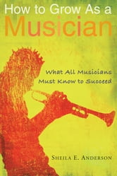 How to Grow as a Musician - What All Musicians Must Know to Succeed ebook by Sheila E. Anderson