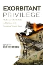 Exorbitant Privilege:The Rise and Fall of the Dollar and the Future of the International Monetary System ebook by Barry Eichengreen