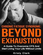 Chronic Fatigue Syndrome Beyond Exhaustion - A Guide to Overcome C F S and Start Living Your Life Without Limits ebook by Kristy Clark