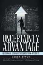 Uncertainty Advantage - Leadership Lessons for Turning Risk Outside-In ebook by Gary S. Lynch