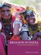 Religion in India - A Historical Introduction ebook by Fred W. Clothey