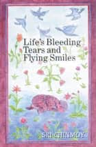 Life's Bleeding Tears and Flying Smiles ebook by Sri Chinmoy