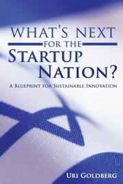 What's Next for the Startup Nation? - A Blueprint for Sustainable Innovation ebook by Uri Goldberg