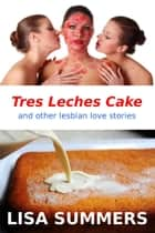 Tres Leches Cake and Other Lesbian Love Stories ebook by Lisa Summers
