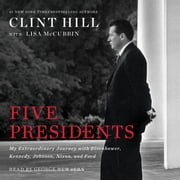 Five Presidents - My Extraordinary Journey with Eisenhower, Kennedy, Johnson, Nixon, and Ford audiobook by Clint Hill, Lisa McCubbin