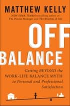 Off Balance - Getting Beyond the Work-Life Balance Myth to Personal and Professional Satisfact ion ebook by Matthew Kelly