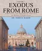 Exodus from Rome Volume 1 - A Biblical and Historical Critique of Roman Catholicism ebook by Dr. Todd D. Baker