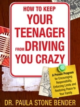 How to Keep Your Teenager From Driving You Crazy - A Proven Program for Encouraging Responsibility, Enforcing Limits and Restoring Peace to Your Family ebook by Dr. Paula Stone Bender